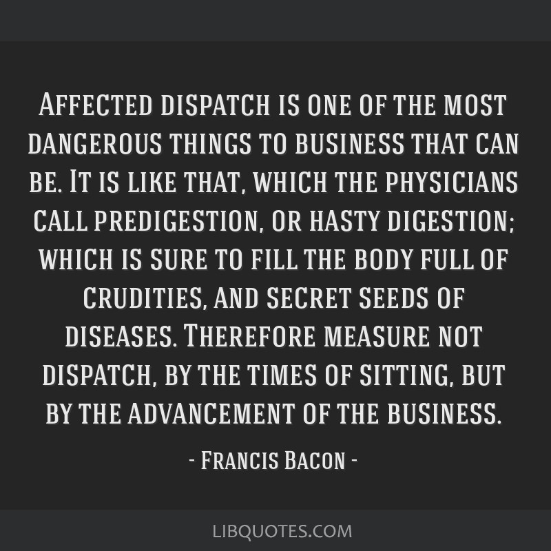 Affected dispatch is one of the most dangerous things to business that can be. It is like that, which the physicians call predigestion, or hasty...