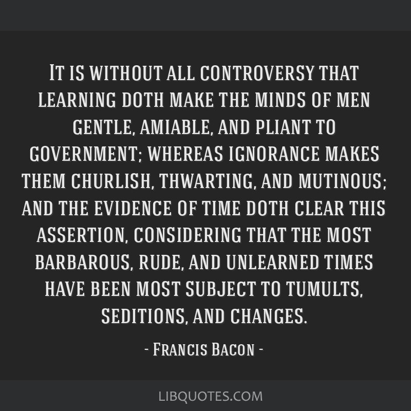 It is without all controversy that learning doth make the minds of men gentle, amiable, and pliant to government; whereas ignorance makes them...