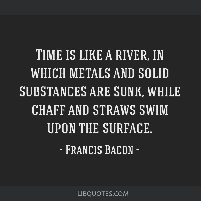 Time is like a river, in which metals and solid substances are sunk, while chaff and straws swim upon the surface.