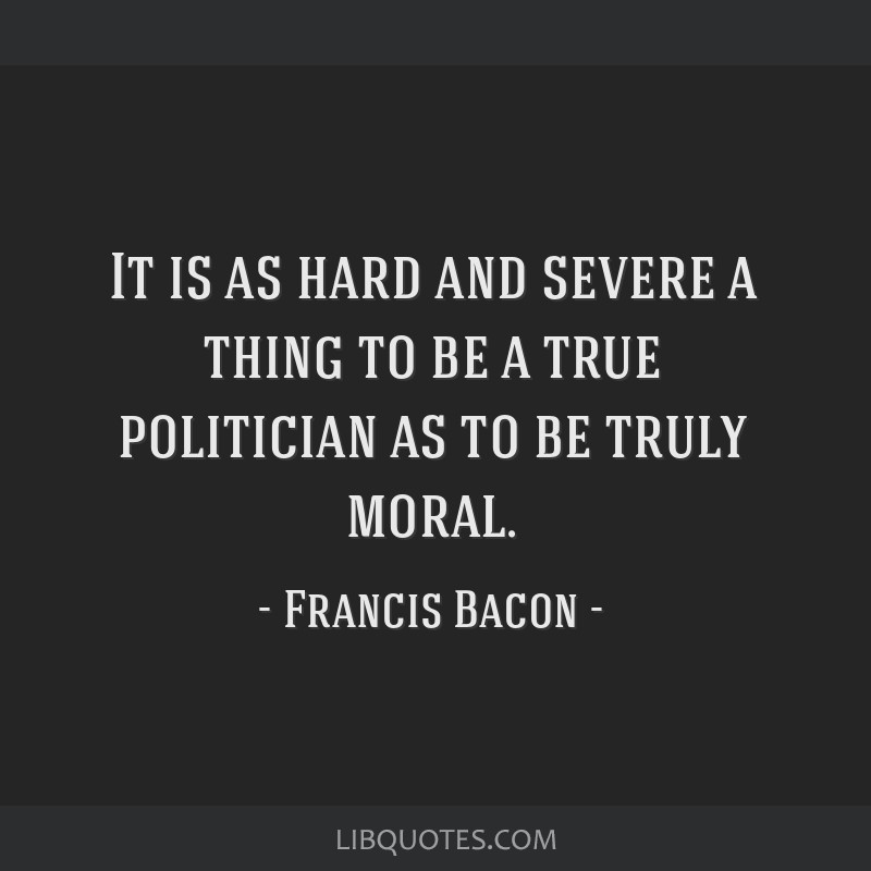 It is as hard and severe a thing to be a true politician as to be truly moral.