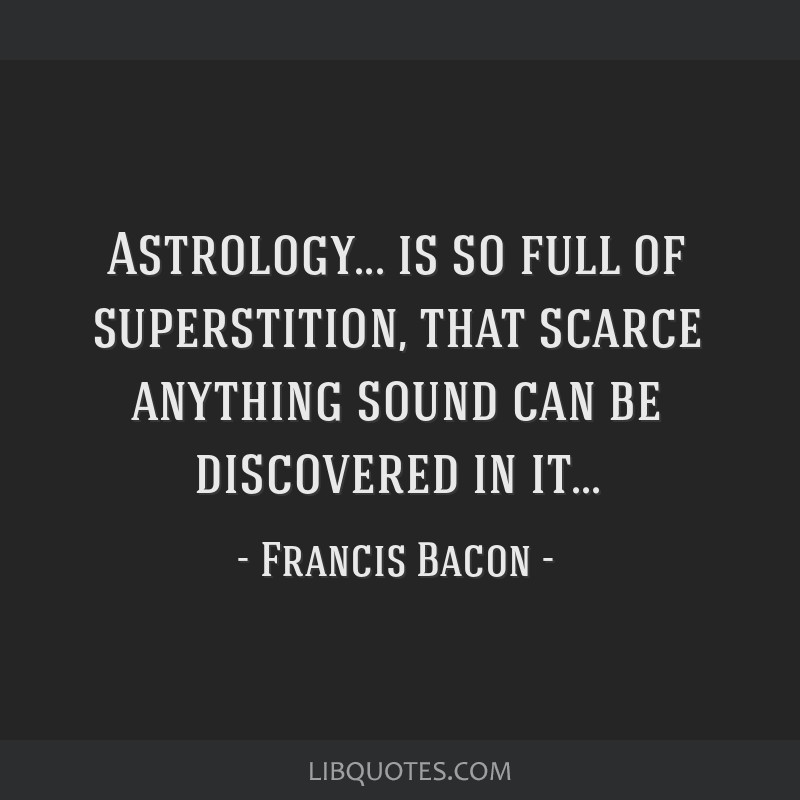 Astrology... is so full of superstition, that scarce anything sound can be discovered in it...