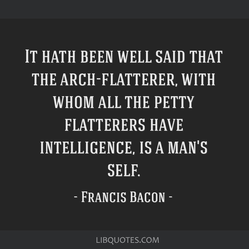 It hath been well said that the arch-flatterer, with whom all the petty flatterers have intelligence, is a man's self.