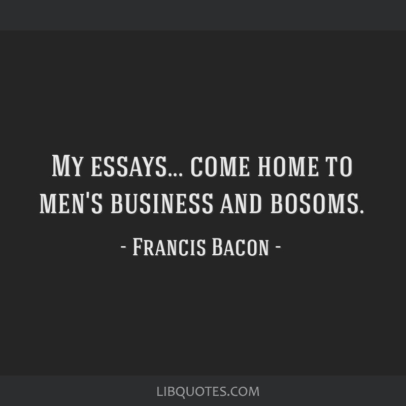 My essays... come home to men's business and bosoms.