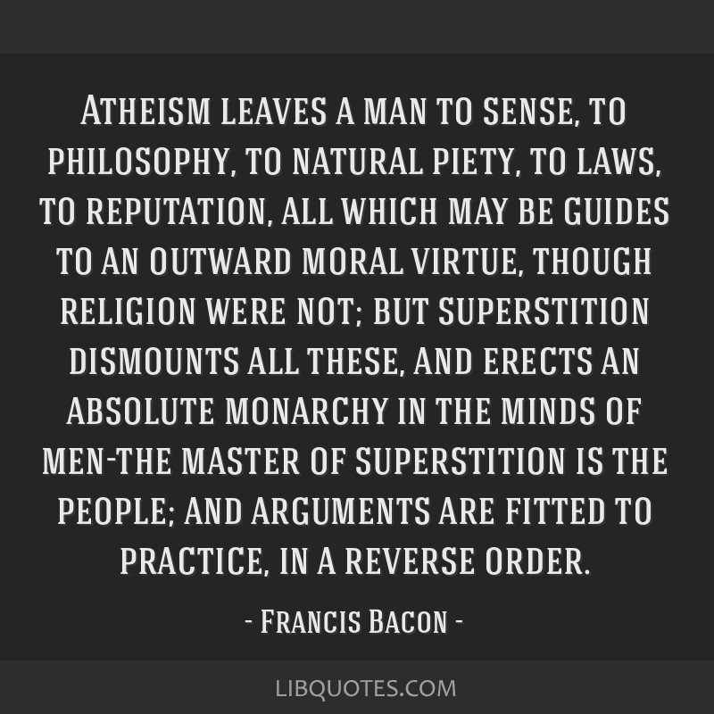 Atheism leaves a man to sense, to philosophy, to natural piety, to laws, to reputation, all which may be guides to an outward moral virtue, though...
