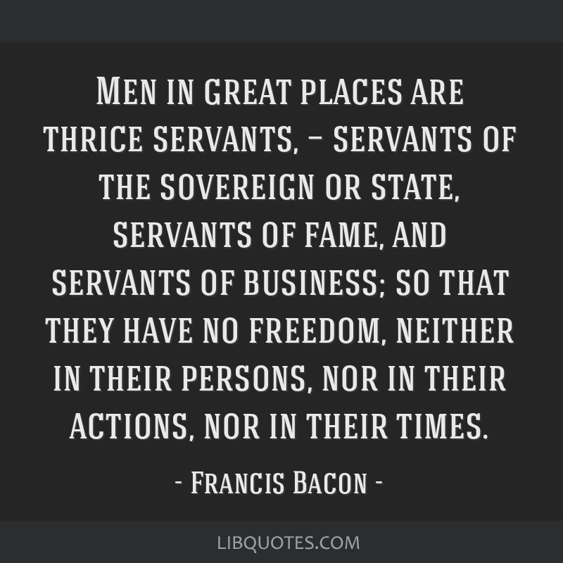 Men in great places are thrice servants, — servants of the sovereign or state, servants of fame, and servants of business; so that they have no...