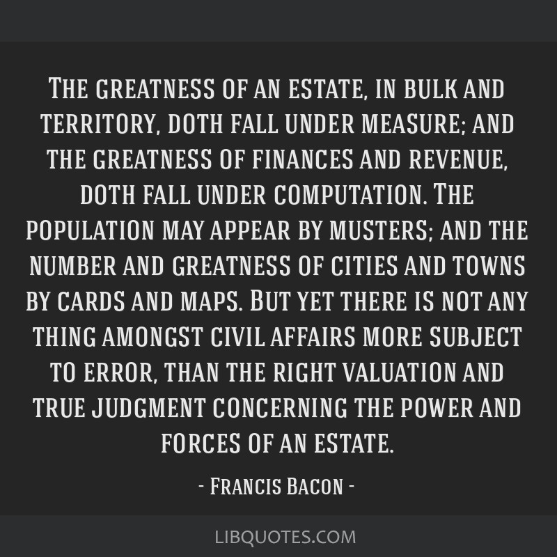 The greatness of an estate, in bulk and territory, doth fall under measure; and the greatness of finances and revenue, doth fall under computation....
