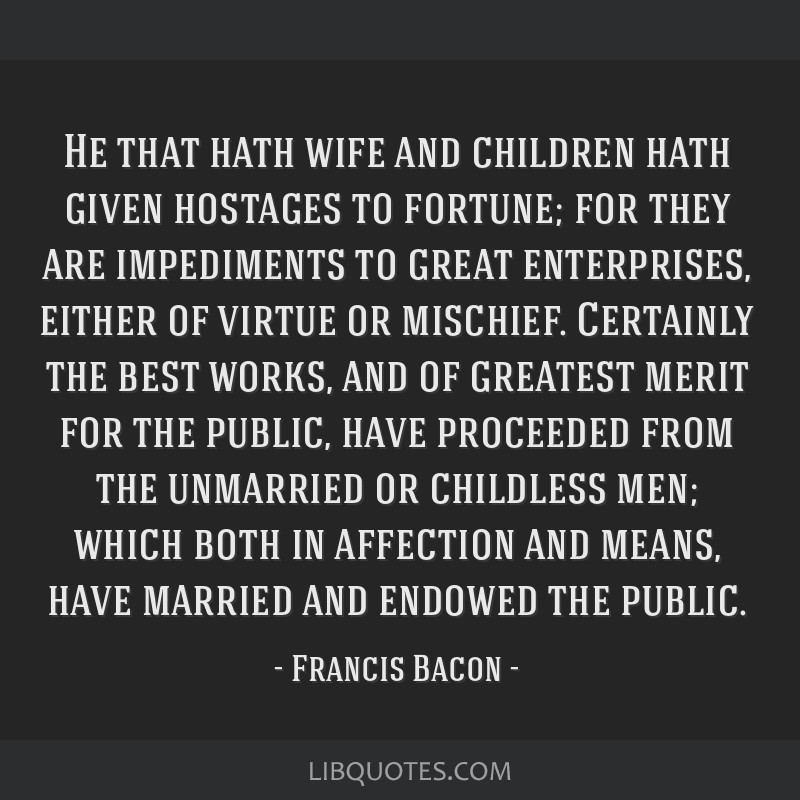 He that hath wife and children hath given hostages to