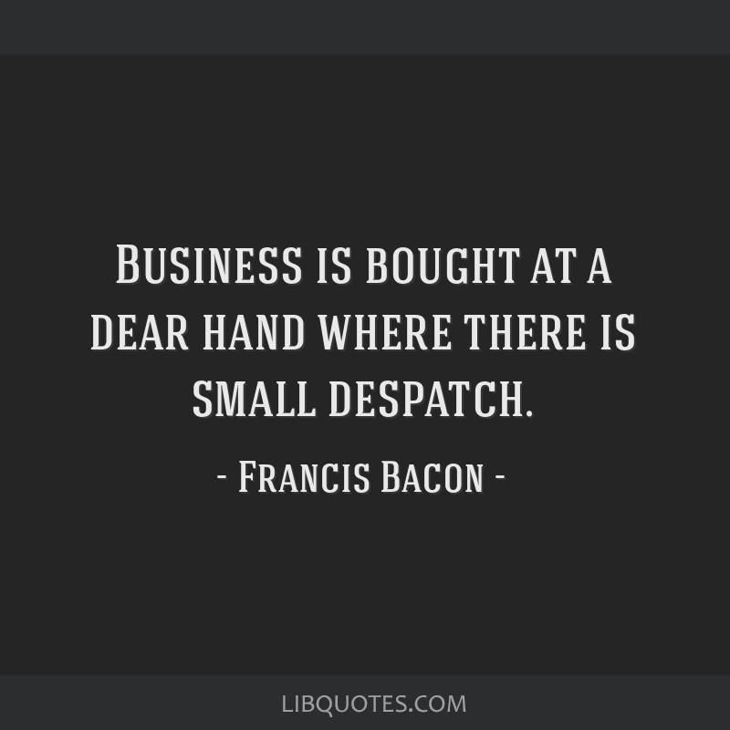 Business is bought at a dear hand where there is small despatch.