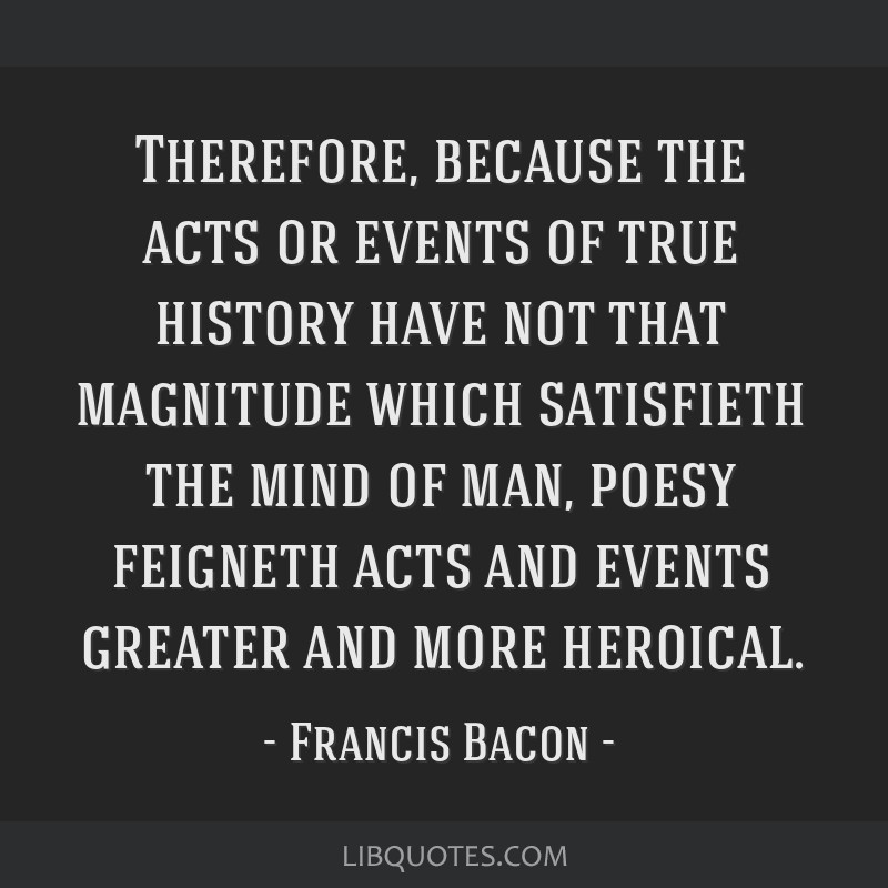 Therefore, because the acts or events of true history have not that magnitude which satisfieth the mind of man, poesy feigneth acts and events...