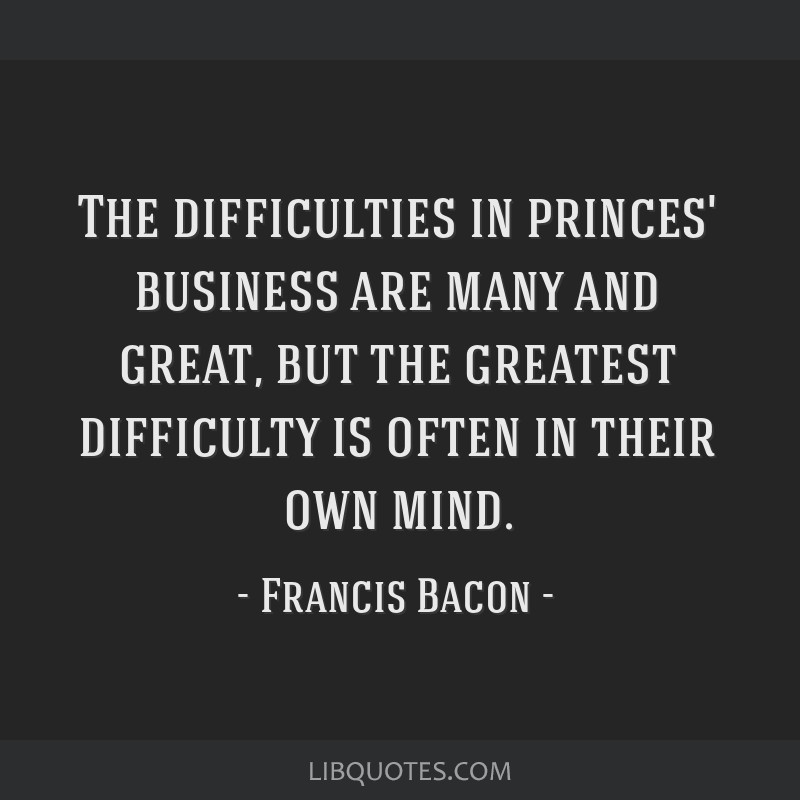 The difficulties in princes' business are many and great, but the greatest difficulty is often in their own mind.