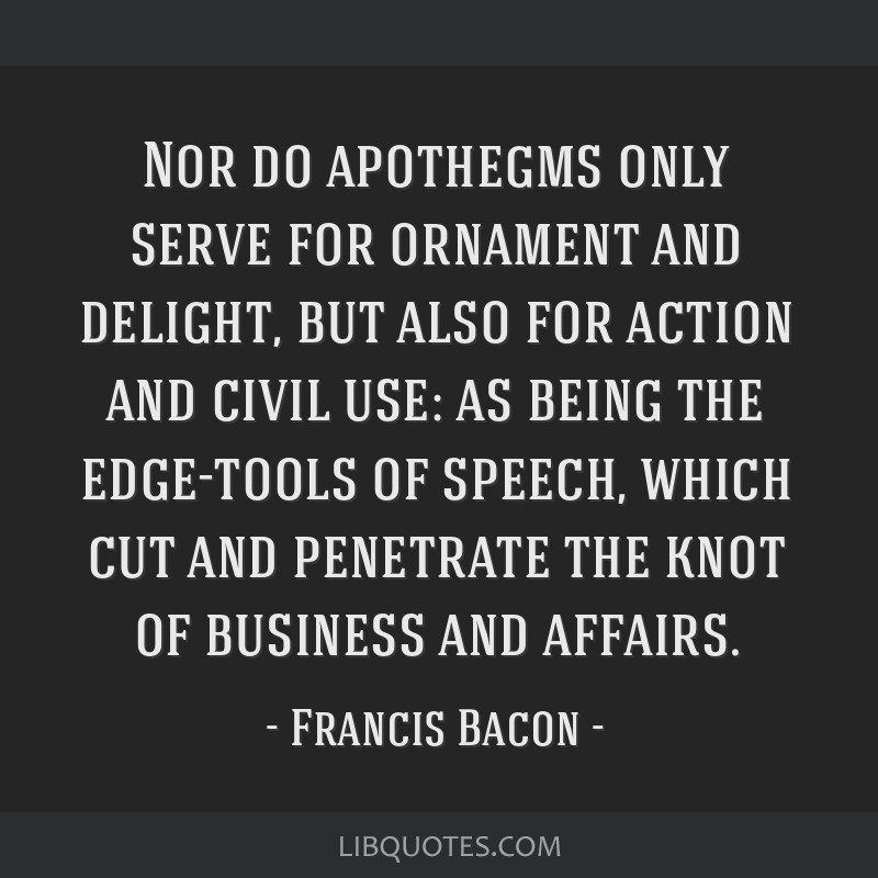 Nor do apothegms only serve for ornament and delight, but also for action and civil use: as being the edge-tools of speech, which cut and penetrate...