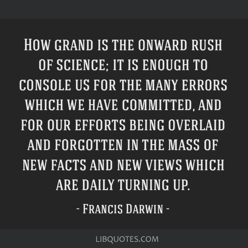 How grand is the onward rush of science; it is enough to console us for the many errors which we have committed, and for our efforts being overlaid...