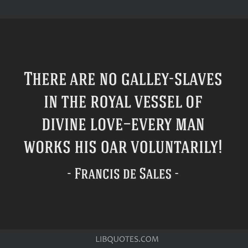 There are no galley-slaves in the royal vessel of divine love—every man works his oar voluntarily!