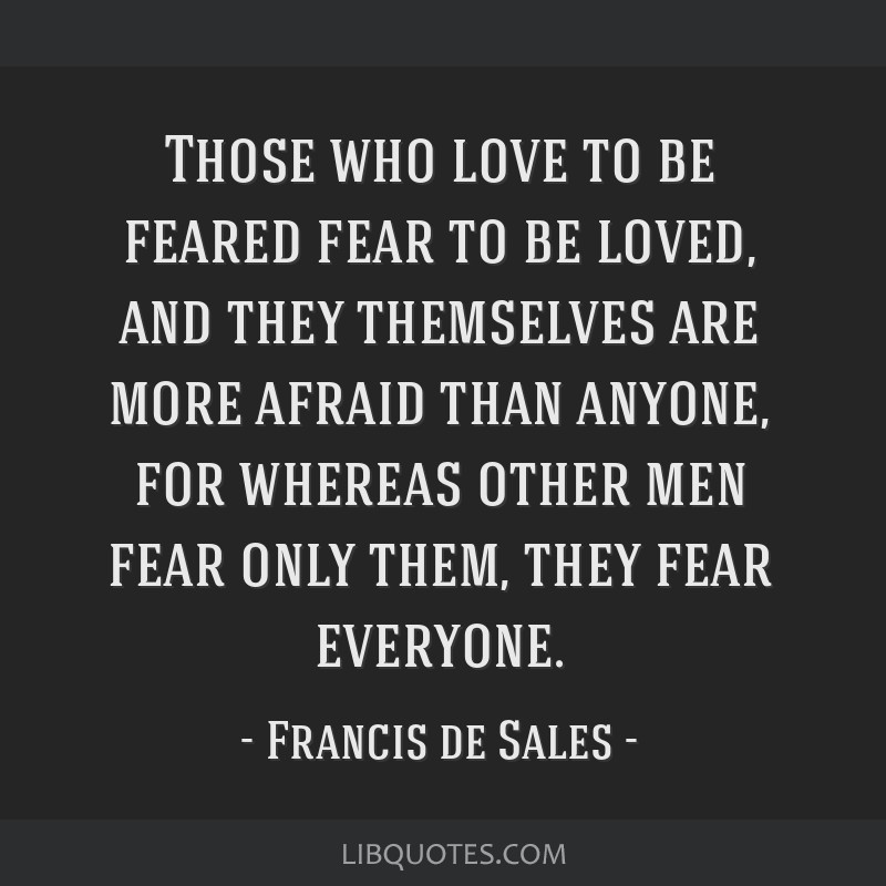 Those who love to be feared fear to be loved, and they themselves are more afraid than anyone, for whereas other men fear only them, they fear...