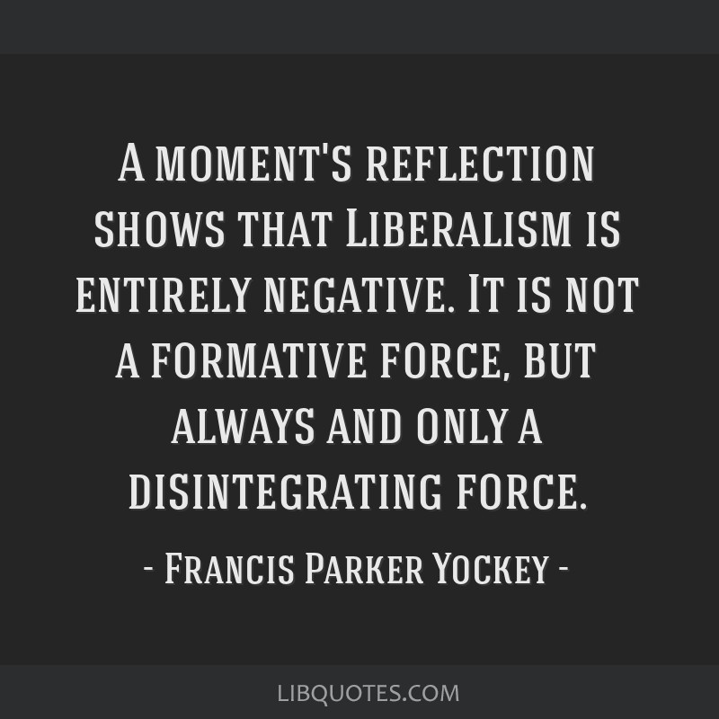 A moment's reflection shows that Liberalism is entirely negative. It is not a formative force, but always and only a disintegrating force.