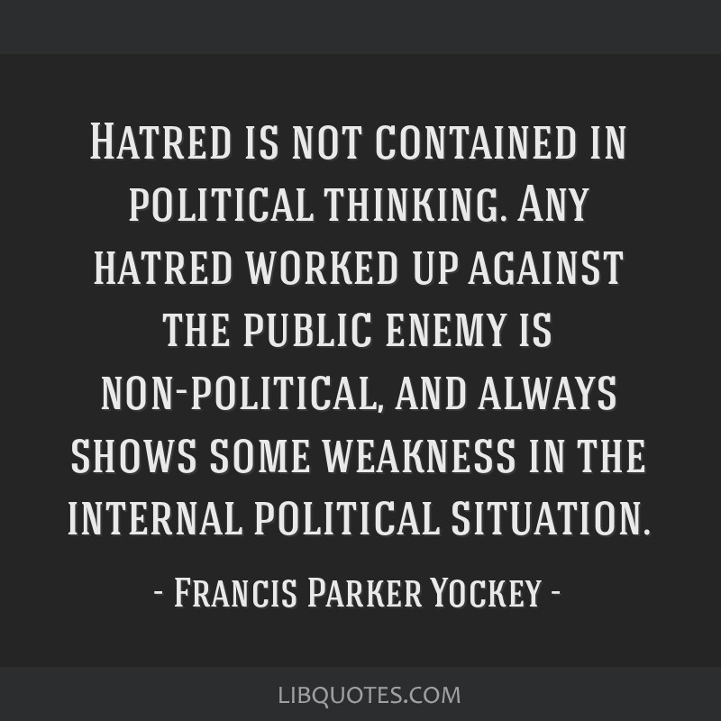 Hatred is not contained in political thinking. Any hatred worked up against the public enemy is non-political, and always shows some weakness in the...