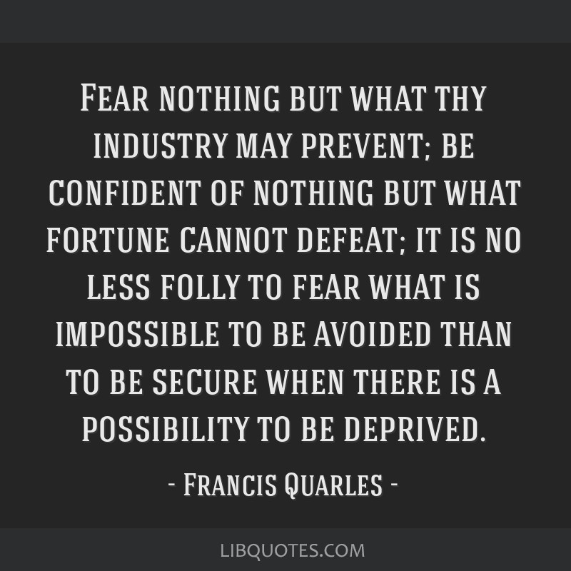 Fear nothing but what thy industry may prevent; be confident of nothing but what fortune cannot defeat; it is no less folly to fear what is...