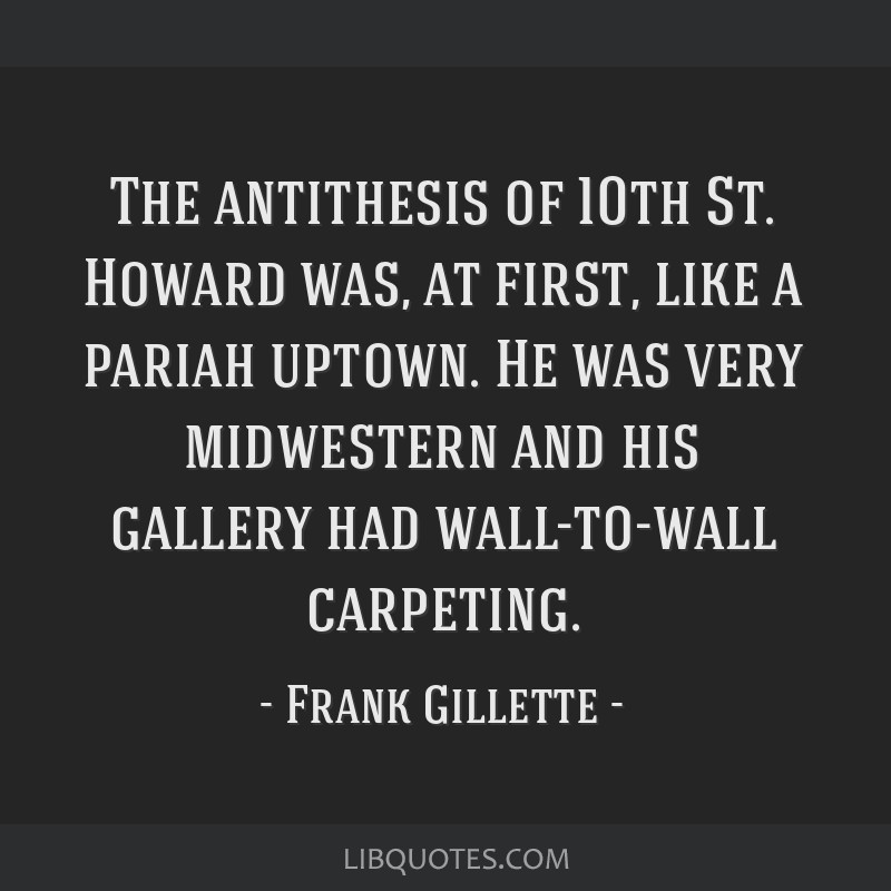 The antithesis of 10th St. Howard was, at first, like a pariah uptown. He was very midwestern and his gallery had wall-to-wall carpeting.