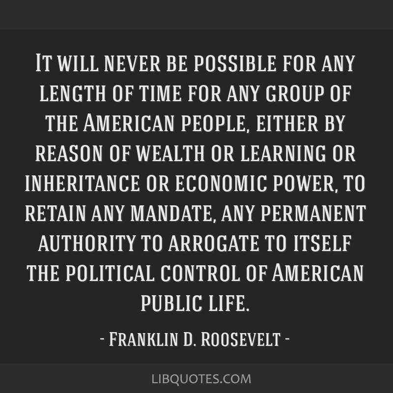 It will never be possible for any length of time for any group of the American people, either by reason of wealth or learning or inheritance or...