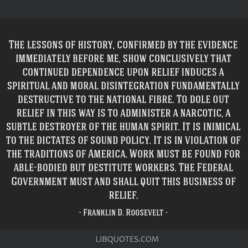 The lessons of history, confirmed by the evidence immediately before me, show conclusively that continued dependence upon relief induces a spiritual...