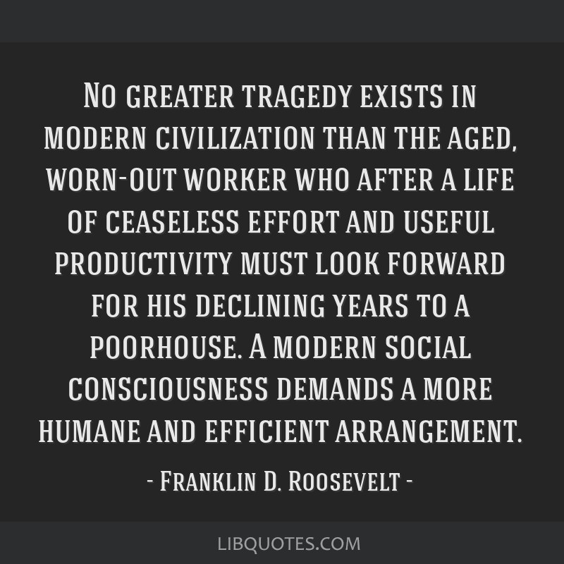 No greater tragedy exists in modern civilization than the aged, worn-out worker who after a life of ceaseless effort and useful productivity must...