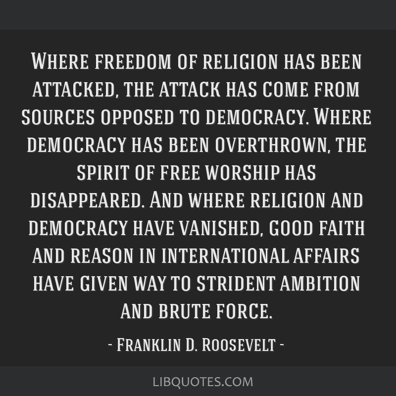 Where freedom of religion has been attacked, the attack has come from sources opposed to democracy. Where democracy has been overthrown, the spirit...