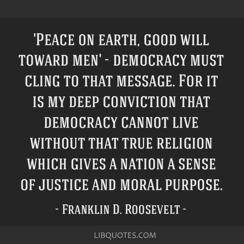 'Peace on earth, good will toward men' - democracy must cling to that message. For it is my deep conviction that democracy cannot live without that...