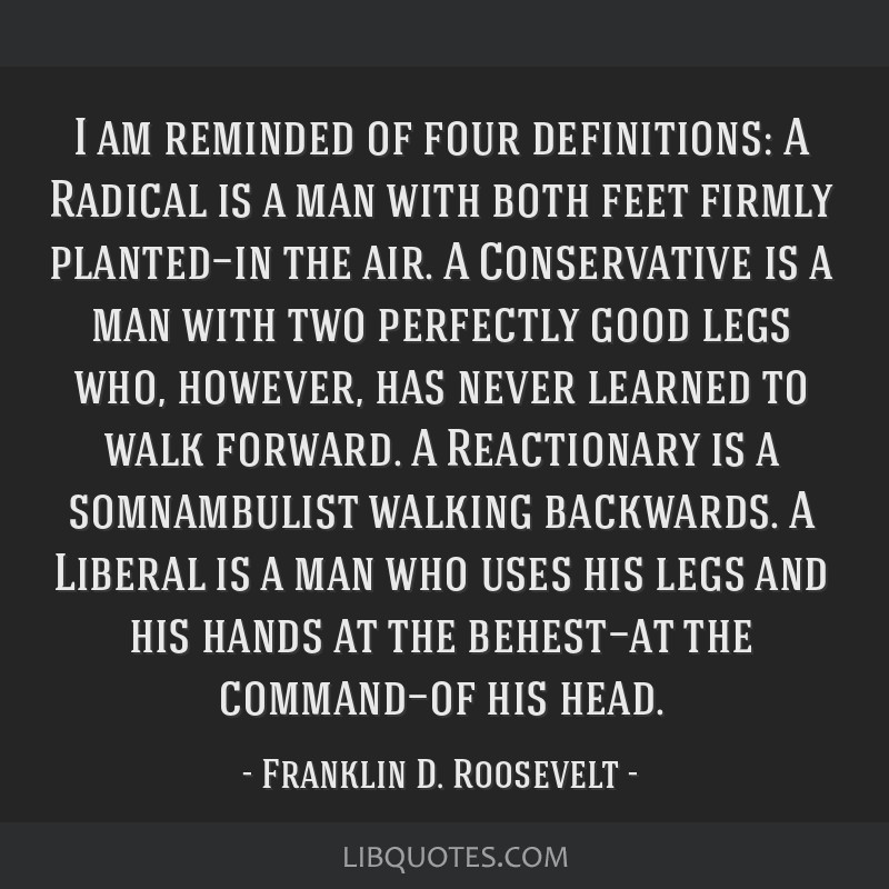 I am reminded of four definitions: A Radical is a man with both feet firmly planted—in the air. A Conservative is a man with two perfectly good...