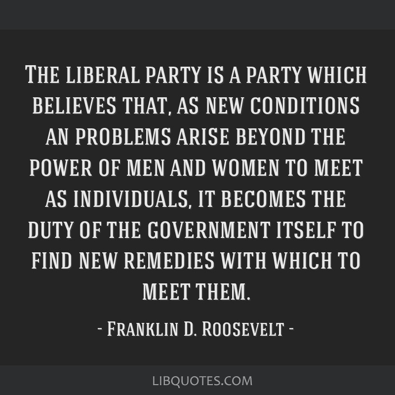 The liberal party is a party which believes that, as new conditions an problems arise beyond the power of men and women to meet as individuals, it...