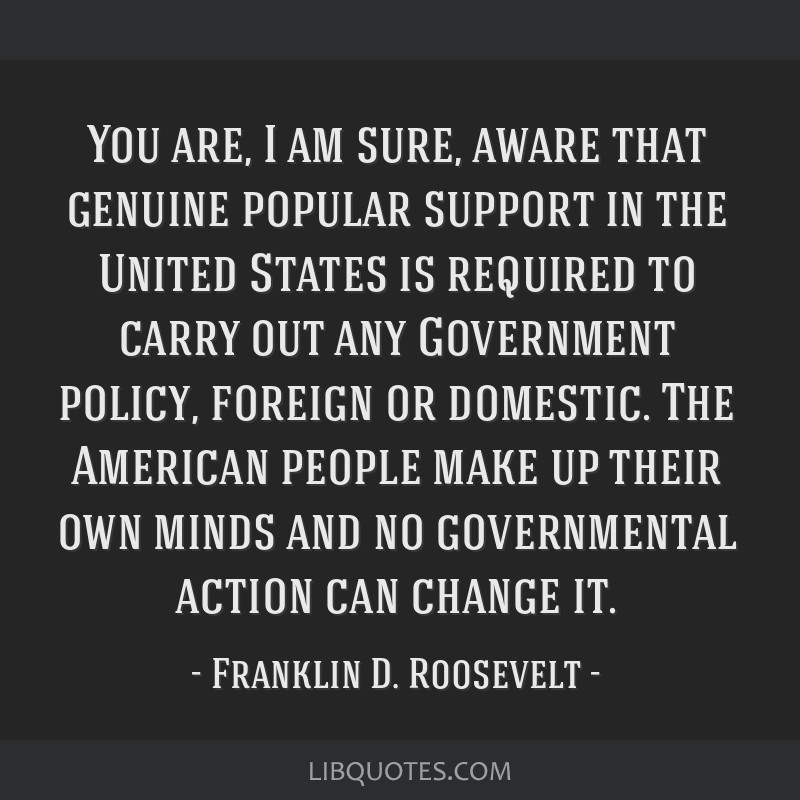 You are, I am sure, aware that genuine popular support in the United States is required to carry out any Government policy, foreign or domestic. The...