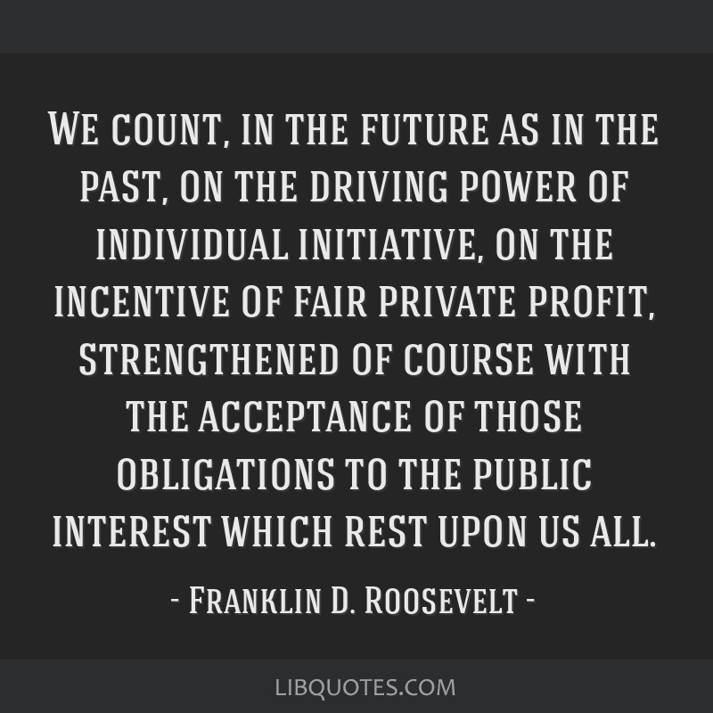 We count, in the future as in the past, on the driving power of individual initiative, on the incentive of fair private profit, strengthened of...