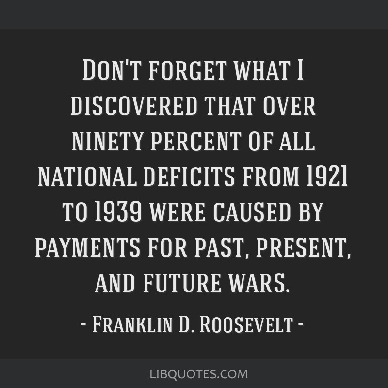 Don't forget what I discovered that over ninety percent of all national deficits from 1921 to 1939 were caused by payments for past, present, and...
