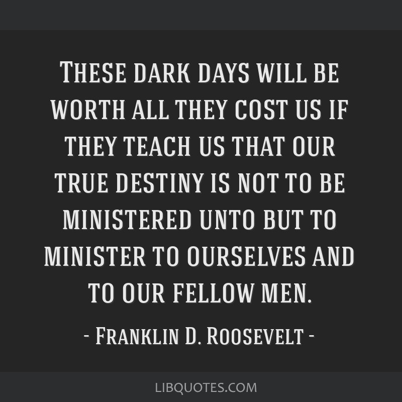 These dark days will be worth all they cost us if they teach us that our true destiny is not to be ministered unto but to minister to ourselves and...