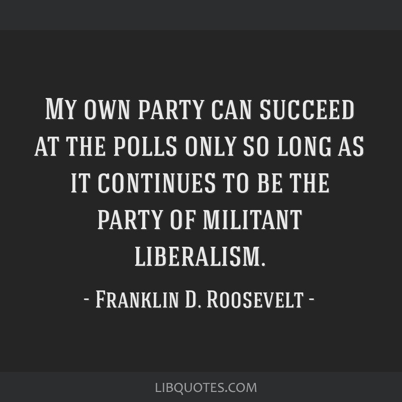 My own party can succeed at the polls only so long as it continues to be the party of militant liberalism.