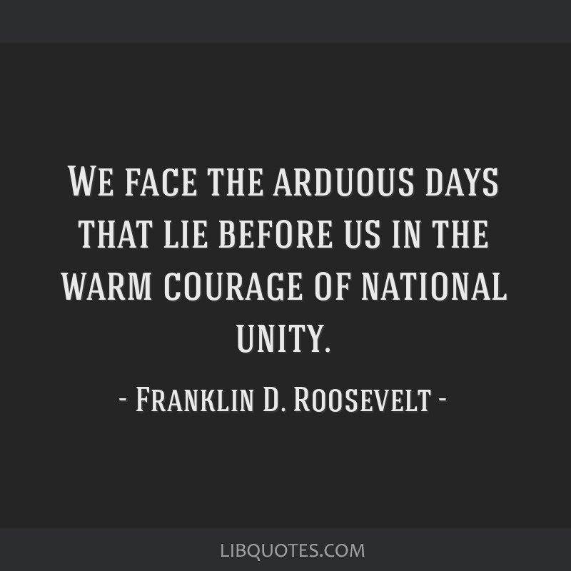 We face the arduous days that lie before us in the warm courage of national unity.