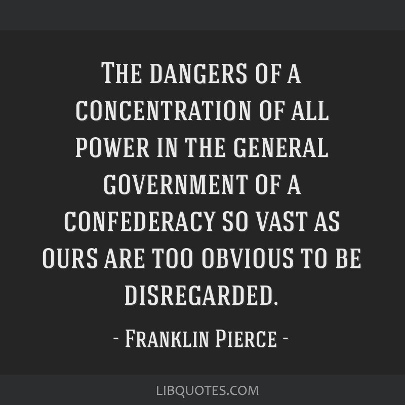 The dangers of a concentration of all power in the general government of a confederacy so vast as ours are too obvious to be disregarded.