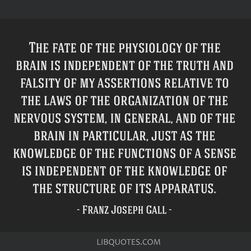 The fate of the physiology of the brain is independent of the truth and falsity of my assertions relative to the laws of the organization of the...