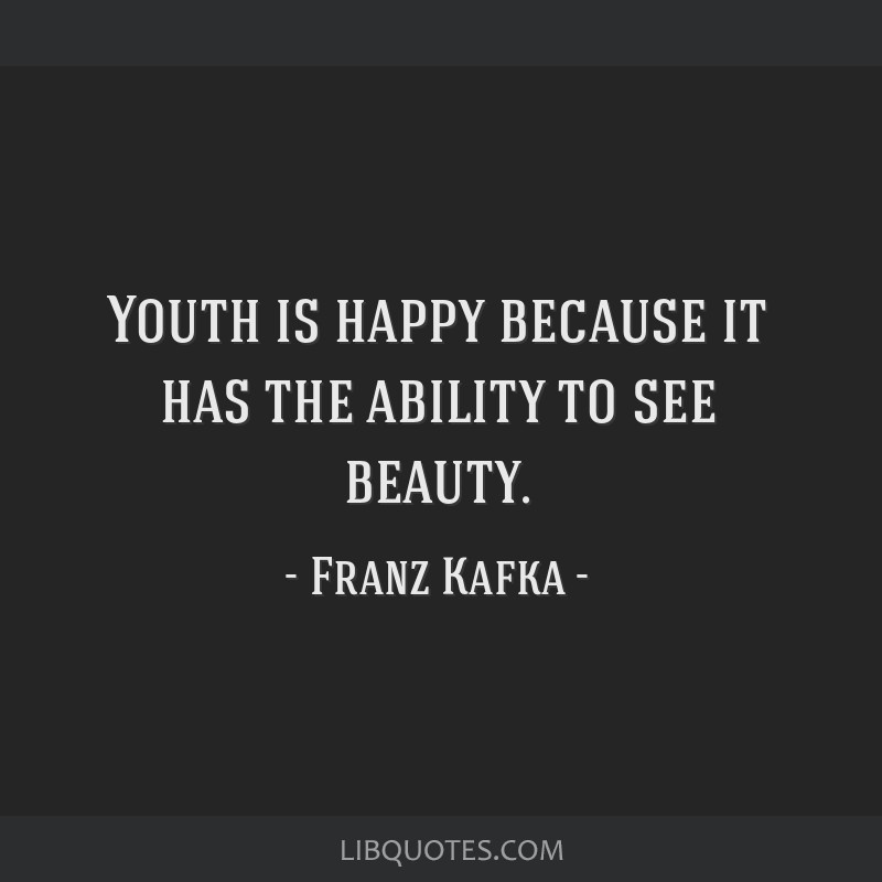 Youth is happy because it has the ability to see beauty.