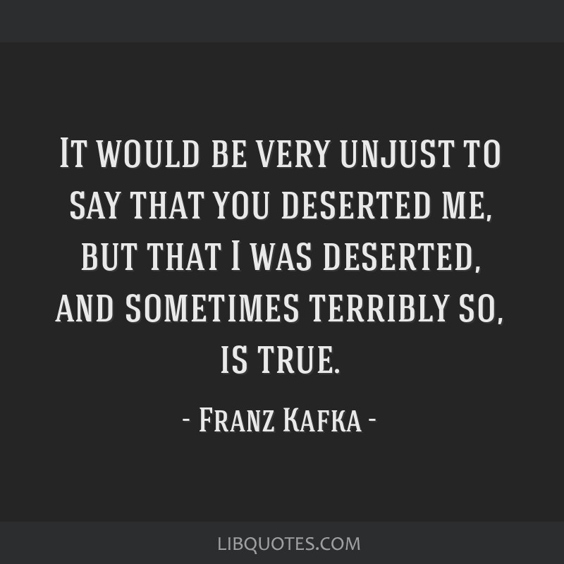 It would be very unjust to say that you deserted me, but that I was deserted, and sometimes terribly so, is true.