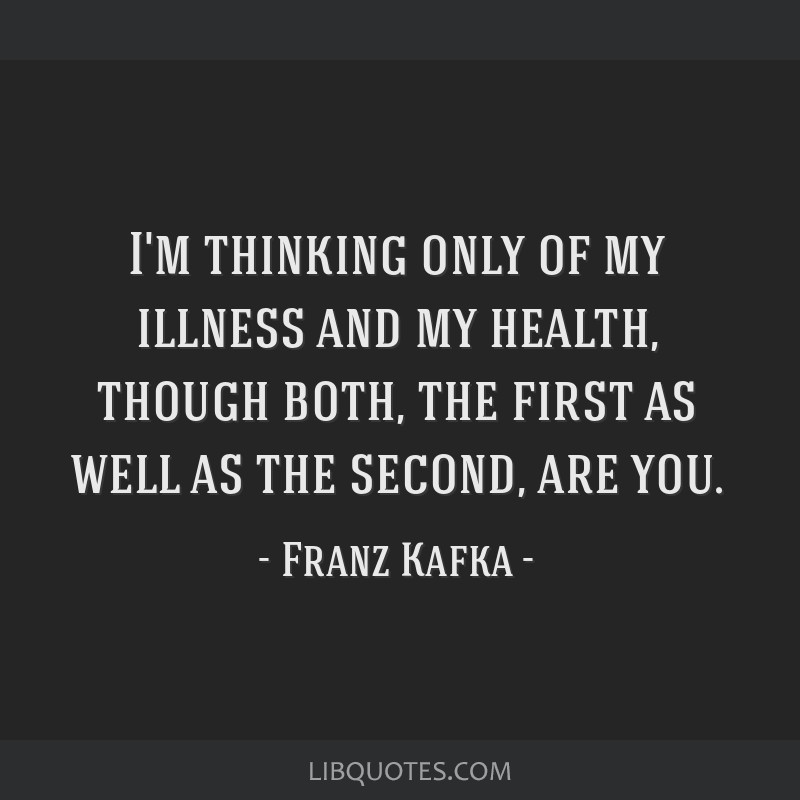 I'm thinking only of my illness and my health, though both, the first as well as the second, are you.