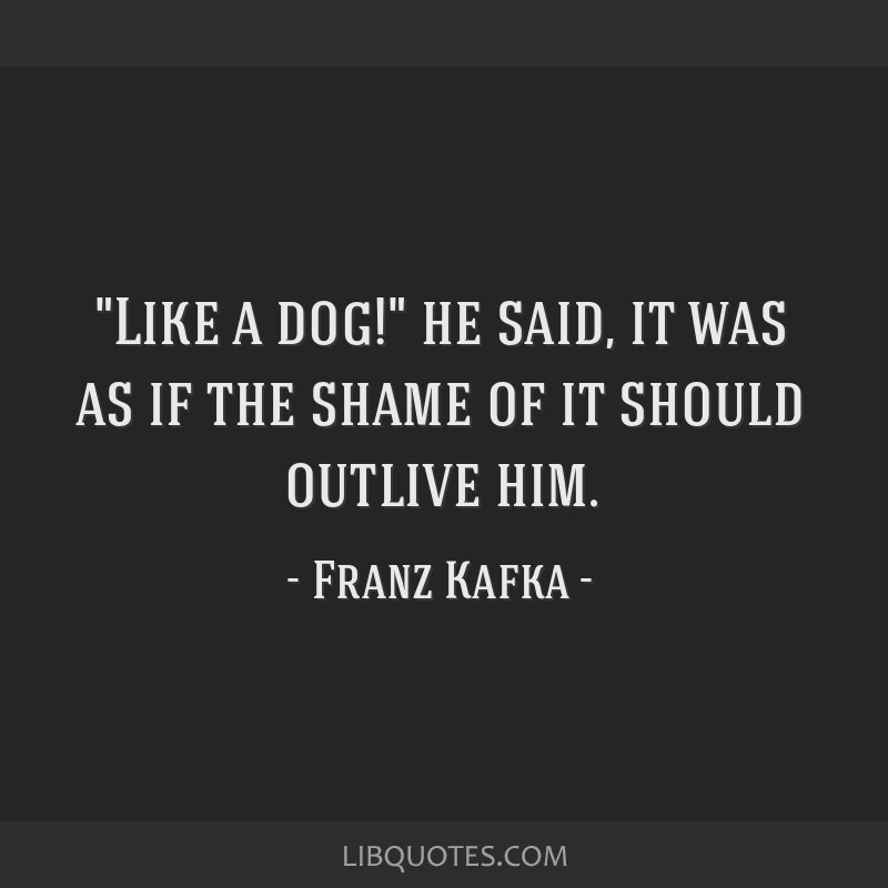 Like a dog! he said, it was as if the shame of it should outlive him.