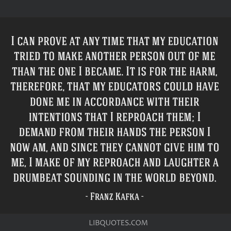 I can prove at any time that my education tried to make another person out of me than the one I became. It is for the harm, therefore, that my...