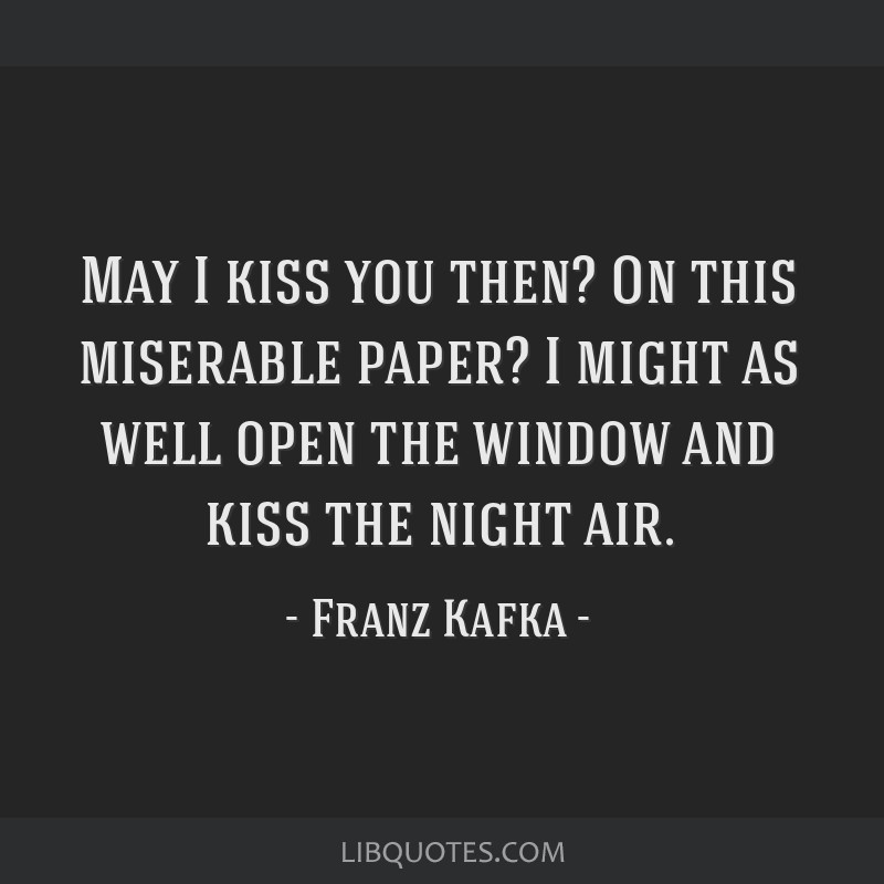 May I kiss you then? On this miserable paper? I might as well open the window and kiss the night air.