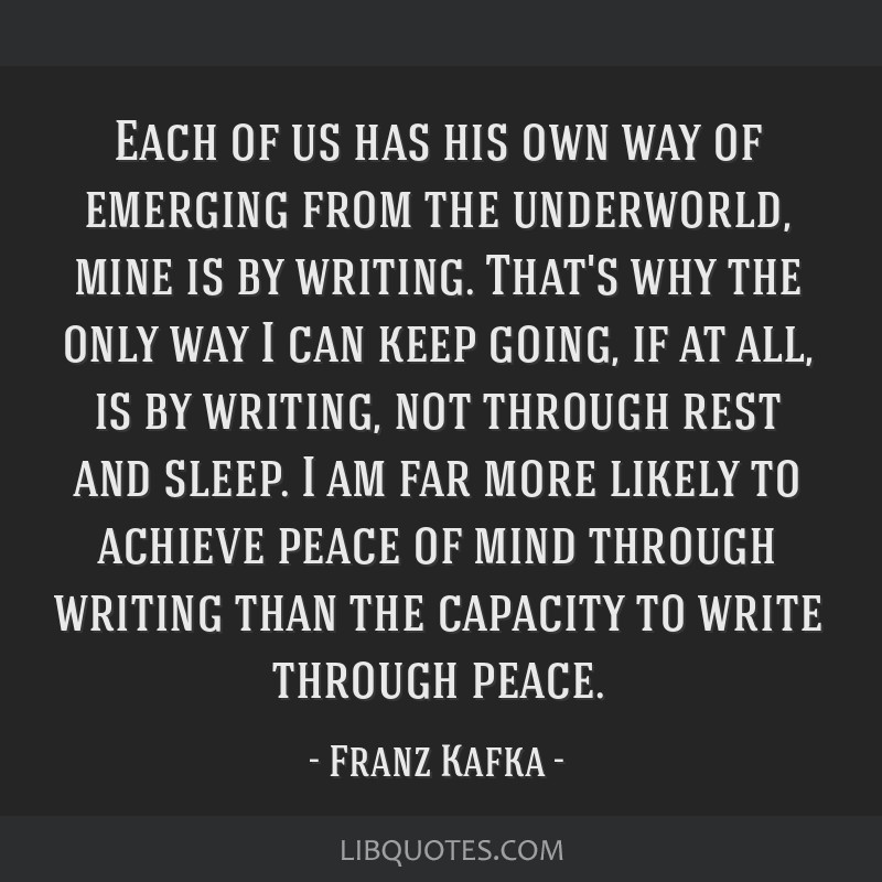 Each of us has his own way of emerging from the underworld, mine is by writing. That's why the only way I can keep going, if at all, is by writing,...
