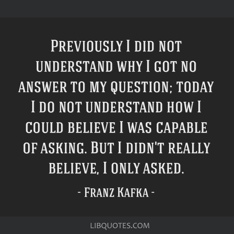 Previously I did not understand why I got no answer to my question; today I do not understand how I could believe I was capable of asking. But I...