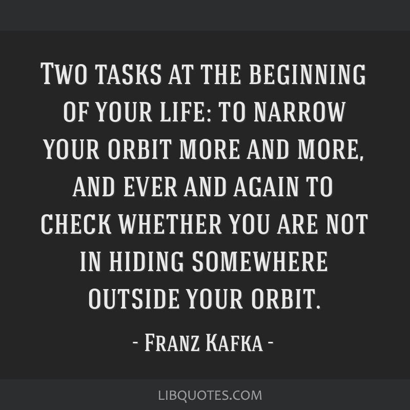 Two tasks at the beginning of your life: to narrow your orbit more and more, and ever and again to check whether you are not in hiding somewhere...