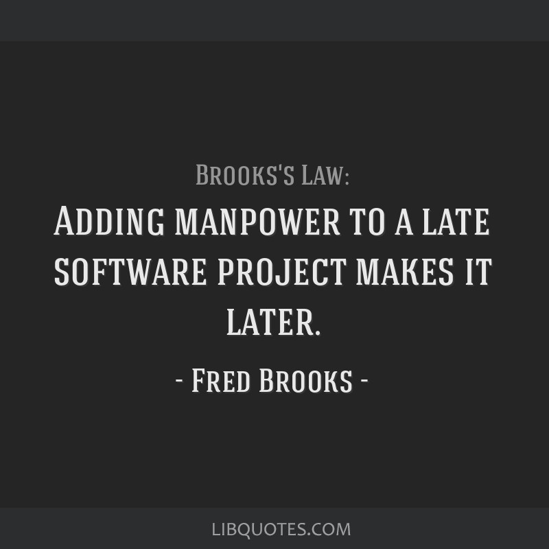 Adding manpower to a late software project makes it later.