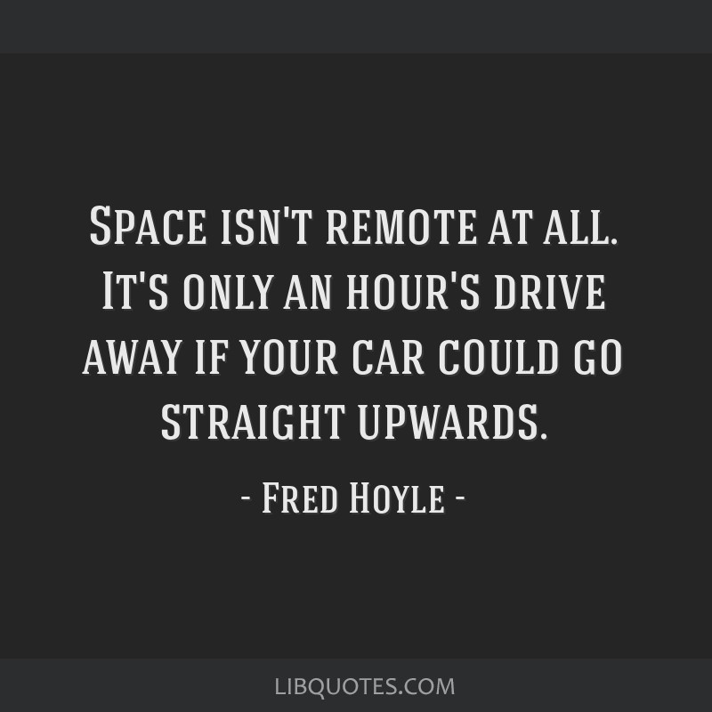 Space isn't remote at all. It's only an hour's drive away if your car could go straight upwards.
