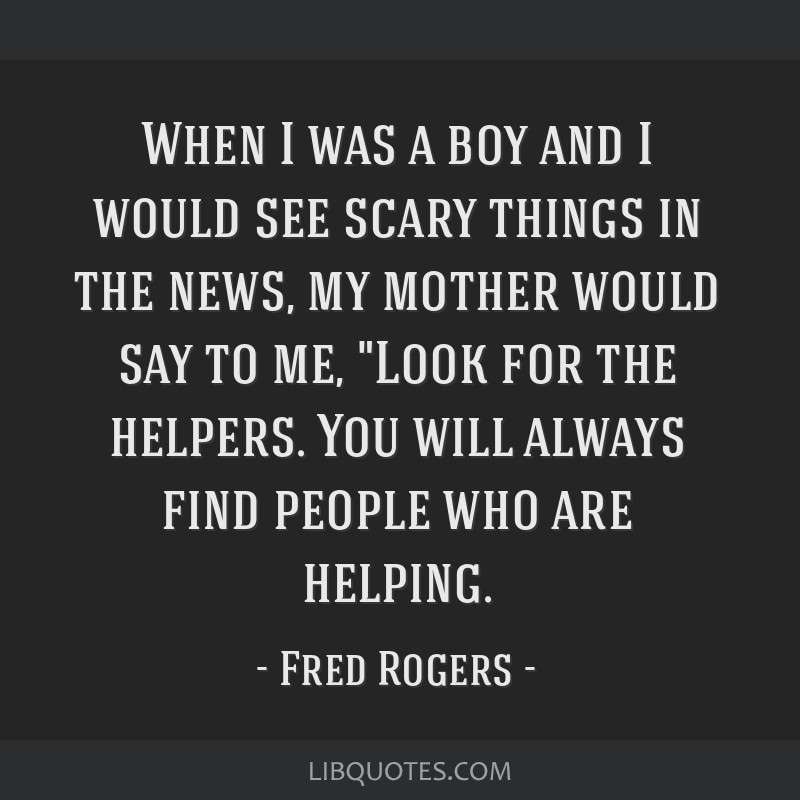 When I was a boy and I would see scary things in the news, my mother would say to me, Look for the helpers. You will always find people who are...