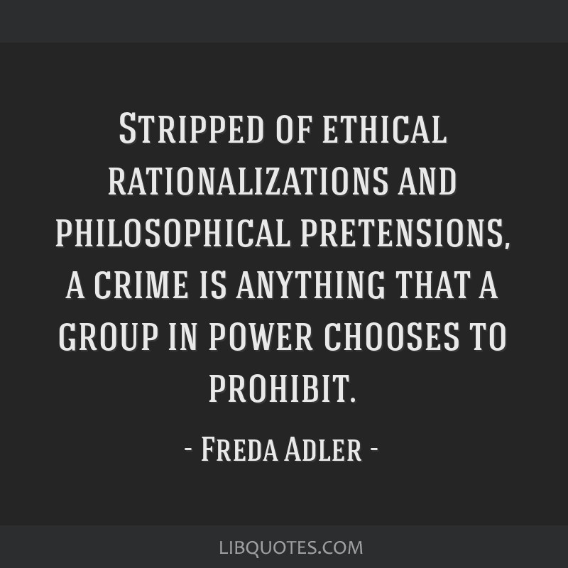 Stripped of ethical rationalizations and philosophical pretensions, a crime is anything that a group in power chooses to prohibit.